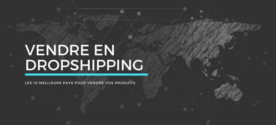 Vendre en dropshipping : 10 pays intéressants pour la revente de produits en ligne
