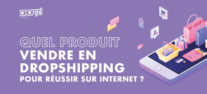 Quel produit vendre en dropshipping pour réussir sur Internet ?